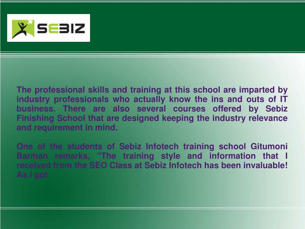 The professional skills and training at this school are imparted by industry professionals who actually know the ins and outs of IT business. There are also several courses offered by Sebiz Finishing School that are designed keeping the industry relevance and requirement in mind.