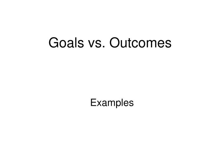 Goals vs. Outcomes