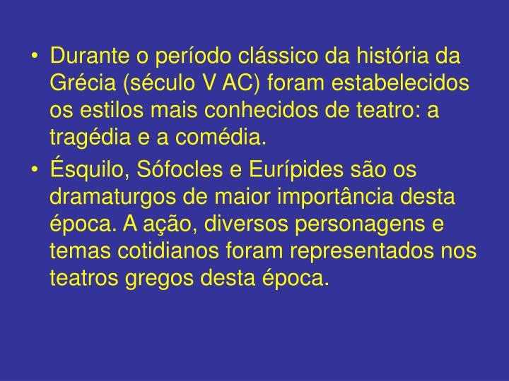Durante o período clássico da história da Grécia (século V AC) foram estabelecidos os estilos mais conhecidos de teatro: a tragédia e a comédia.