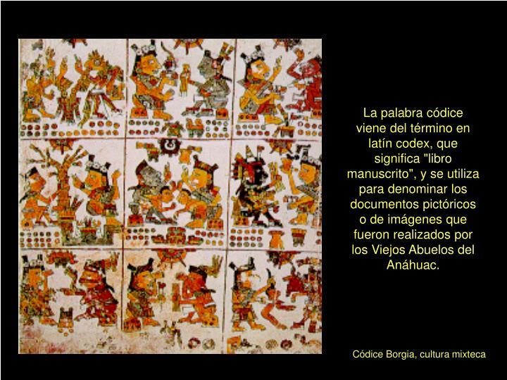 """La palabra códice viene del término en latín codex, que significa """"libro manuscrito"""", y se utiliza para denominar los documentos pictóricos o de imágenes que fueron realizados por los Viejos Abuelos del Anáhuac."""