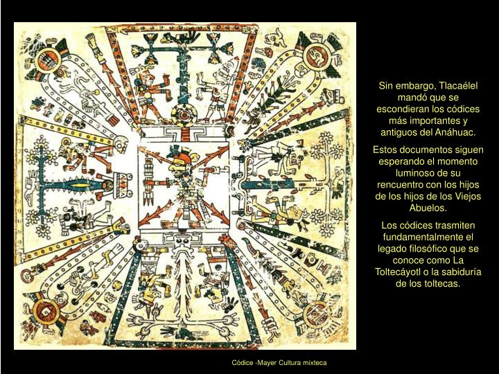 Sin embargo, Tlacaélel mandó que se escondieran los códices más importantes y antiguos del Anáhuac.