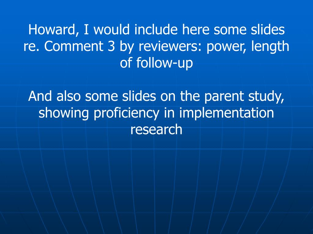 Howard, I would include here some slides re. Comment 3 by reviewers: power, length of follow-up