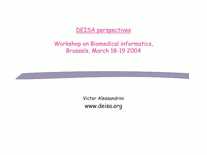 Deisa perspectives workshop on biomedical informatics brussels march 18 19 2004