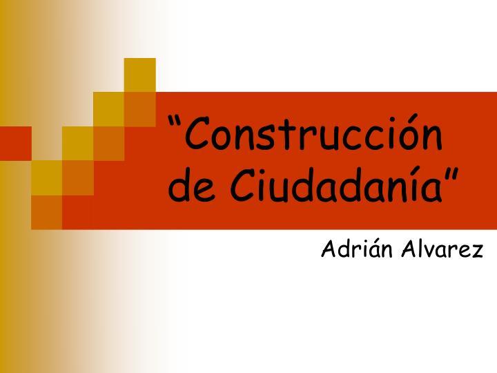 """""""Construcción de Ciudadanía"""""""