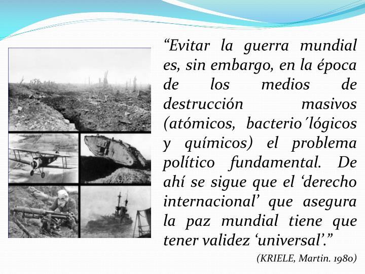 Evitar la guerra mundial es, sin embargo, en la poca de los medios de destruccin masivos (atmicos, bacteriolgicos y qumicos) el problema poltico fundamental. De ah se sigue que el derecho internacional que asegura la paz mundial tiene que tener validez universal.