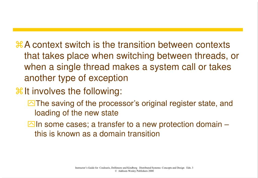 A context switch is the transition between contexts that takes place when switching between threads, or when a single thread makes a system call or takes another type of exception