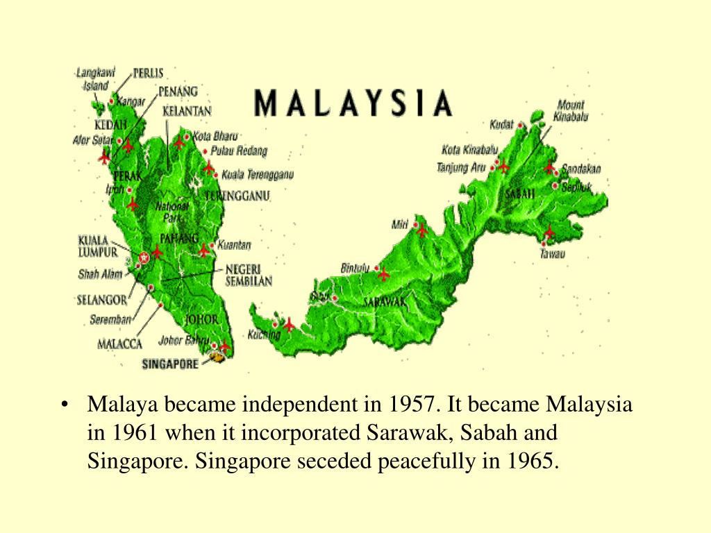 Malaya became independent in 1957. It became Malaysia in 1961 when it incorporated Sarawak, Sabah and Singapore. Singapore seceded peacefully in 1965.