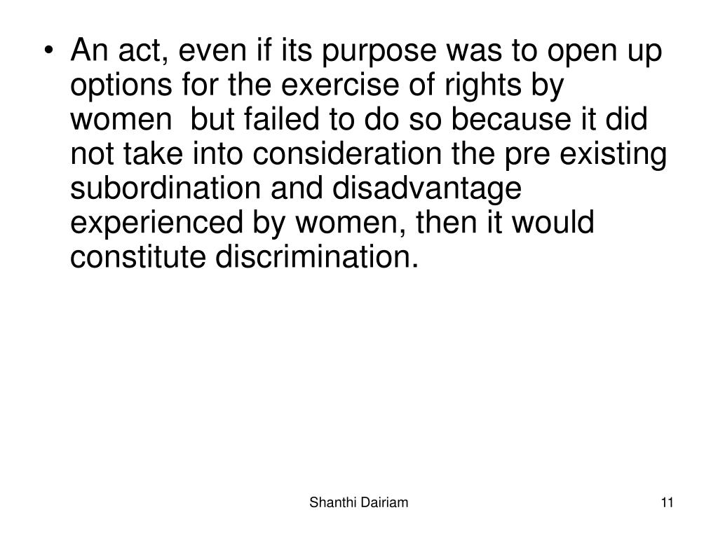 An act, even if its purpose was to open up options for the exercise of rights by women  but failed to do so because it did not take into consideration the pre existing subordination and disadvantage experienced by women, then it would constitute discrimination.