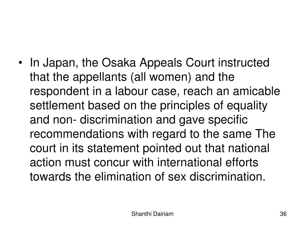 In Japan, the Osaka Appeals Court instructed that the appellants (all women) and the respondent in a labour case, reach an amicable settlement based on the principles of equality and non- discrimination and gave specific recommendations with regard to the same The court in its statement pointed out that national action must concur with international efforts towards the elimination of sex discrimination.