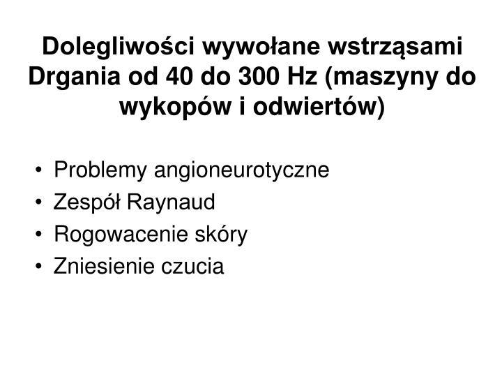 Dolegliwości wywołane wstrząsami Drgania od 40 do 300 Hz (maszyny do wykopów i odwiertów)