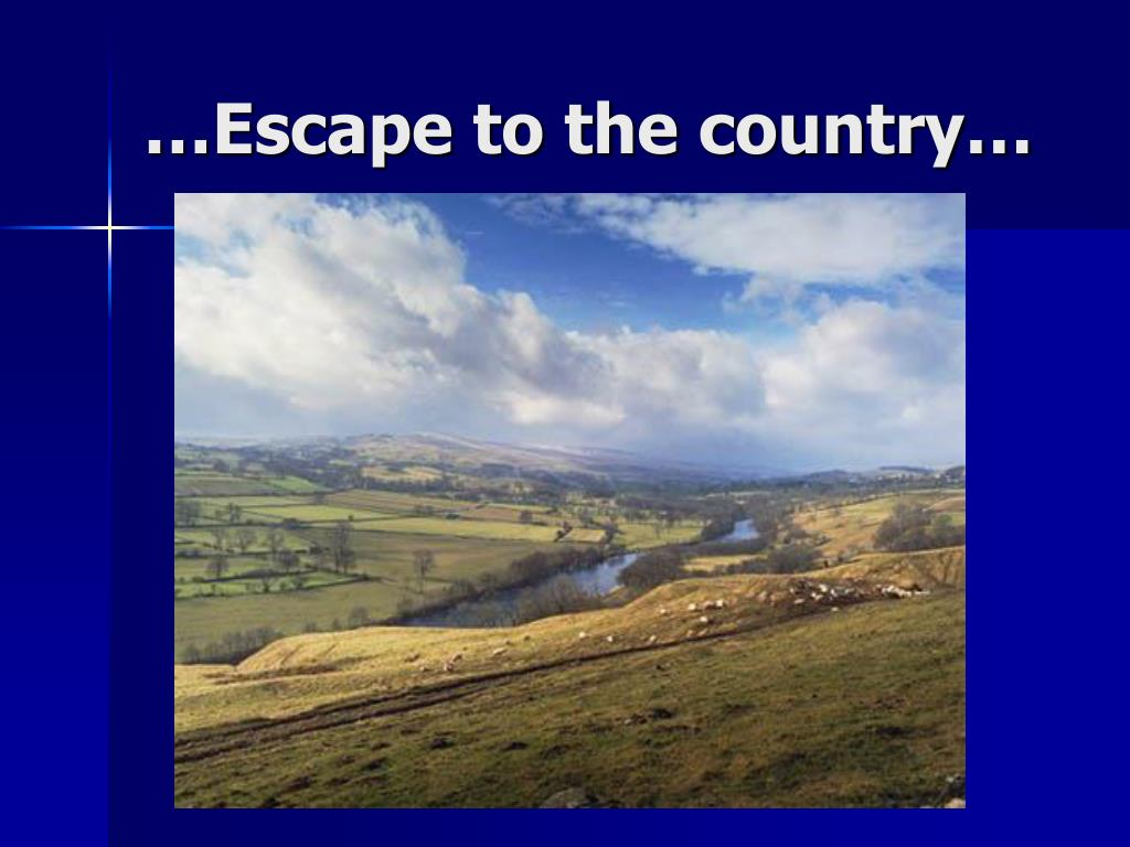 …Escape to the country…