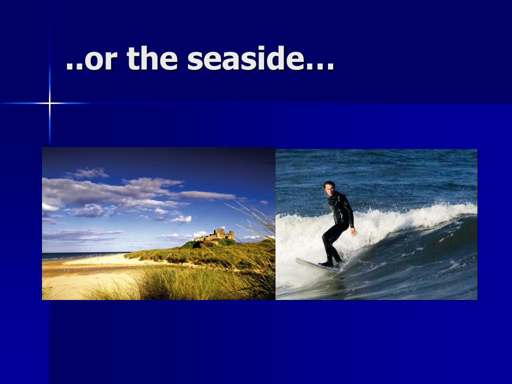 ..or the seaside…