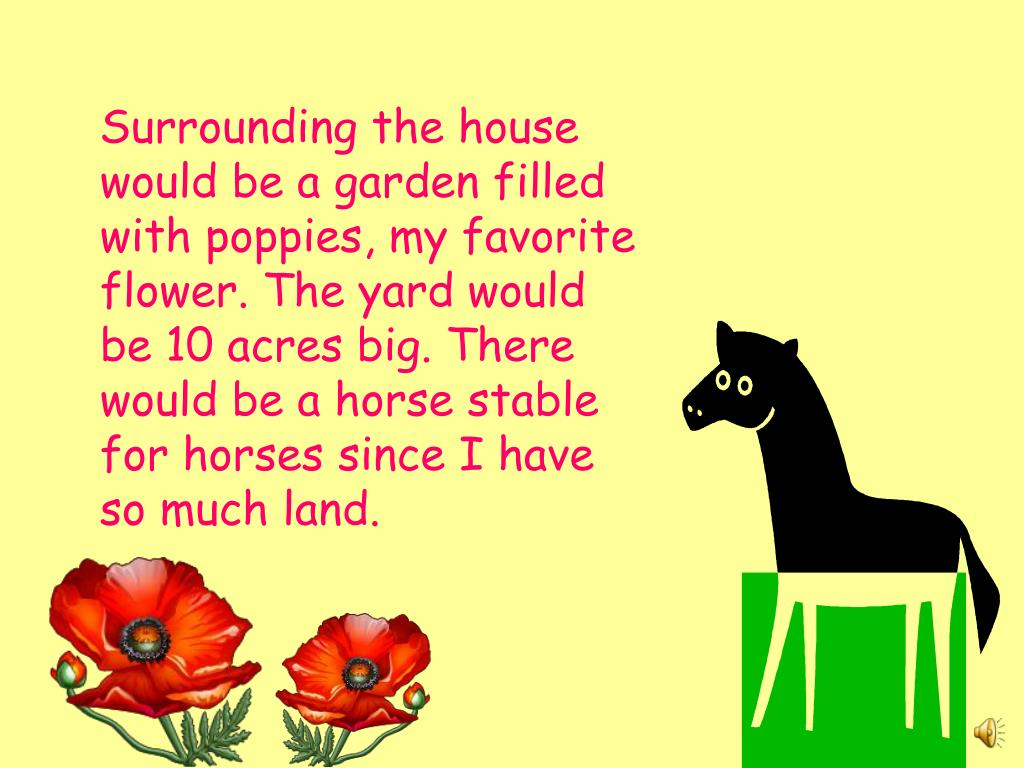 Surrounding the house would be a garden filled with poppies, my favorite flower. The yard would be 10 acres big. There would be a horse stable for horses since I have so much land.