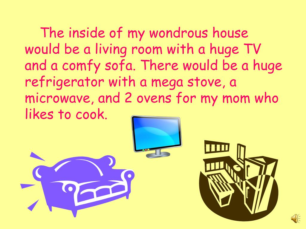 The inside of my wondrous house would be a living room with a huge TV  and a comfy sofa. There would be a huge refrigerator with a mega stove, a microwave, and 2 ovens for my mom who likes to cook.