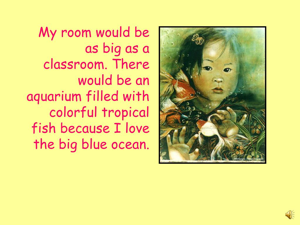 My room would be as big as a classroom. There would be an aquarium filled with colorful tropical fish because I love the big blue ocean.