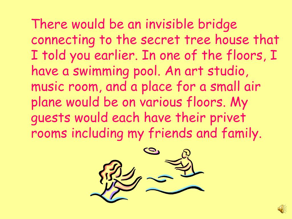 There would be an invisible bridge connecting to the secret tree house that I told you earlier. In one of the floors, I have a swimming pool. An art studio, music room, and a place for a small air plane would be on various floors. My guests would each have their privet rooms including my friends and family.