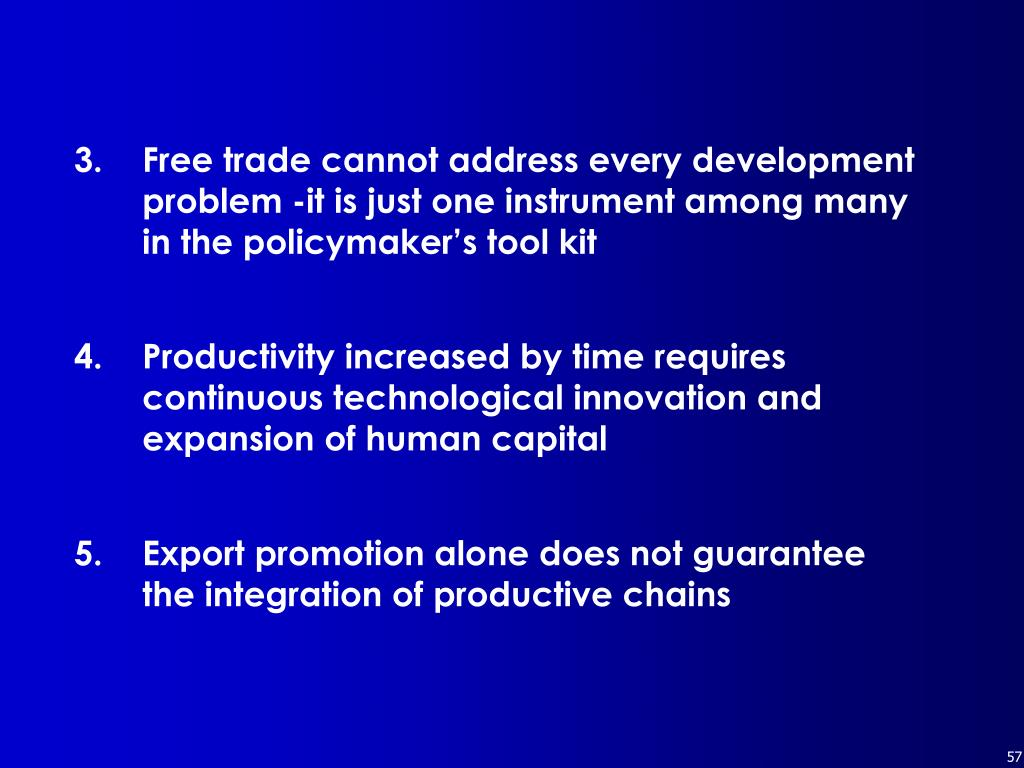 3.  	Free trade cannot address every development problem -it is just one instrument among many in the policymaker's tool kit