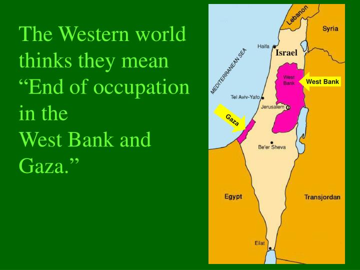 The western world thinks they mean end of occupation in the west bank and gaza