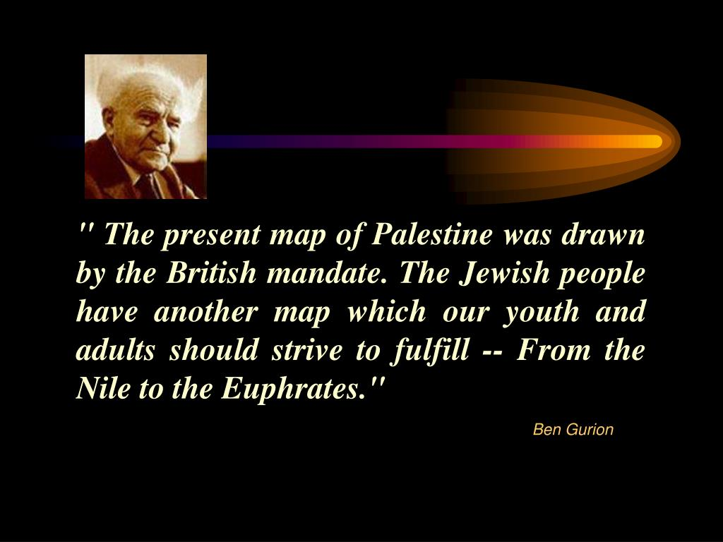 """ The present map of Palestine was drawn by the British mandate. The Jewish people have another map which our youth and adults should strive to fulfill -- From the Nile to the Euphrates."""