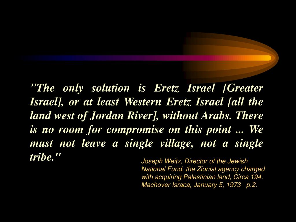 """The only solution is Eretz Israel [Greater Israel], or at least Western Eretz Israel [all the land west of Jordan River], without Arabs. There is no room"