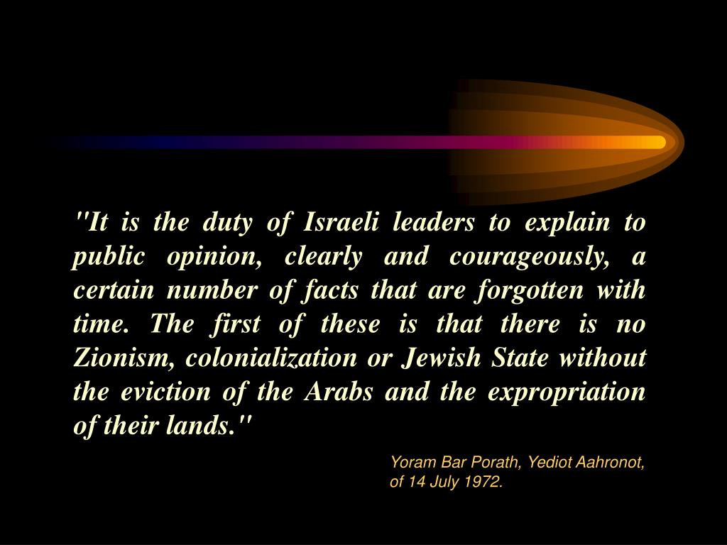 """It is the duty of Israeli leaders to explain to public opinion, clearly and courageously, a certain number of facts that are forgotten with time. The first of these is that there is no Zionism,"
