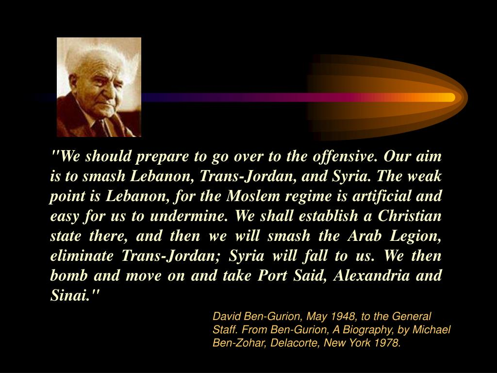 """We should prepare to go over to the offensive. Our aim is to smash Lebanon, Trans-Jordan, and Syria. The weak point is Lebanon, for the Moslem regime is artificial and easy for us to undermine. We shall establish a Christian state there, and then we will smash the Arab Legion, eliminate Trans-Jordan; Syria will fall to us. We then bomb and move on and take Port Said, Alexandria and Sinai."""