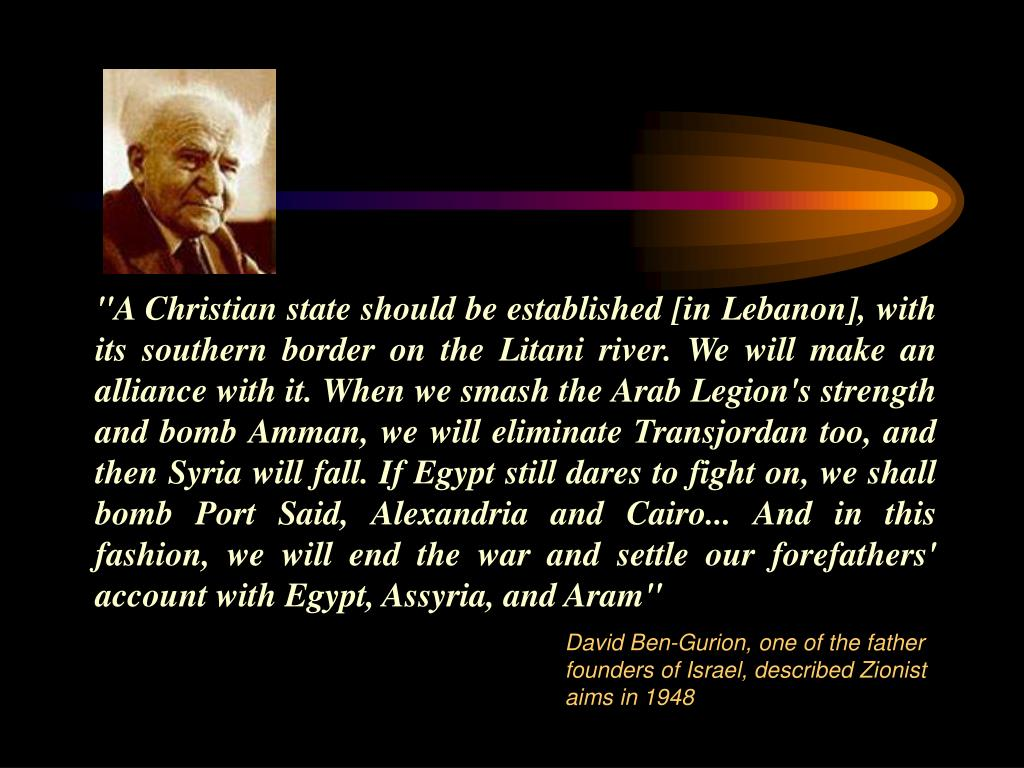 """A Christian state should be established [in Lebanon], with its southern border on the Litani river. We will make an alliance with it. When we smash the Arab Legion's strength and bomb Amman, we will eliminate Transjordan too, and then Syria will fall. If Egypt still dares to fight on, we shall bomb Port Said, Alexandria and Cairo... And in this fashion, we will end the war and settle our forefathers' account with Egypt, Assyria, and Aram"""
