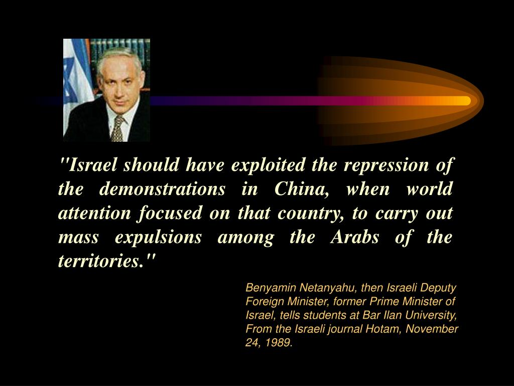 """Israel should have exploited the repression of the demonstrations in China, when world attention focused on that country, to carry out mass expulsions among the Arabs of the territories."""