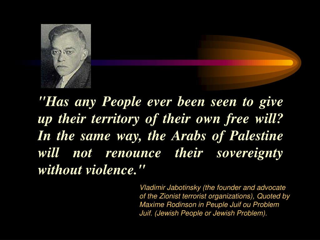 """Has any People ever been seen to give up their territory of their own free will? In the same way, the Arabs of Palestine will not renounce their sovereignty without violence."""