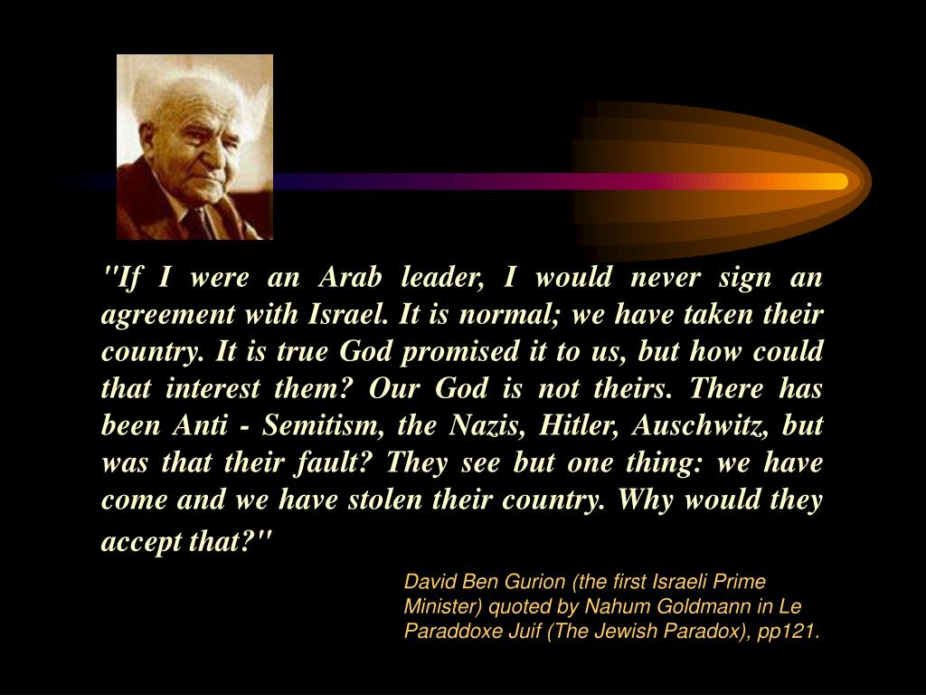 """If I were an Arab leader, I would never sign an agreement with Israel. It is normal; we have taken their country. It is true God promised it to us, but how could that interest them? Our God is not theirs. There has been Anti - Semitism, the Nazis, Hitler, Auschwitz, but was that their fault? They see but one thing: we have come and we have stolen their country. Why would they accept that?"""
