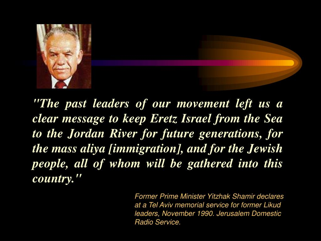 """The past leaders of our movement left us a clear message to keep Eretz Israel from the Sea to the Jordan River for future generations, for the mass aliya [immigration], and for the Jewish people, all of whom will be gathered into this country."""