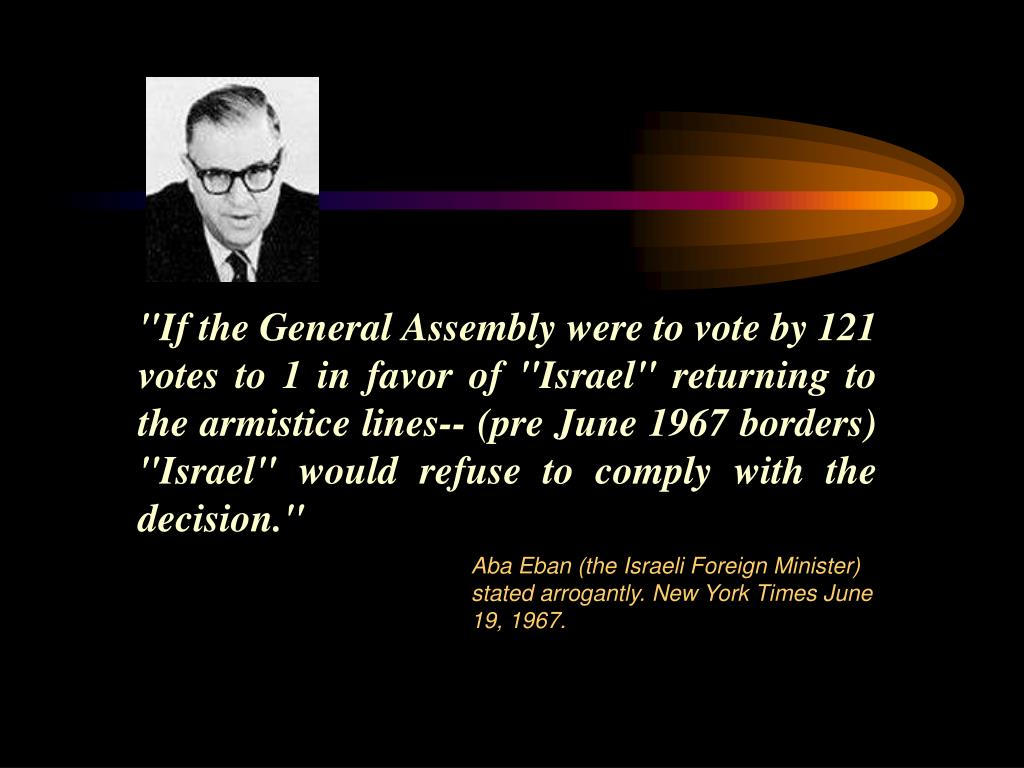 """If the General Assembly were to vote by 121 votes to 1 in favor of ""Israel"" returning to the armistice lines-- (pre June 1967 borders) ""Israel"" would refuse to comply with the decision."""