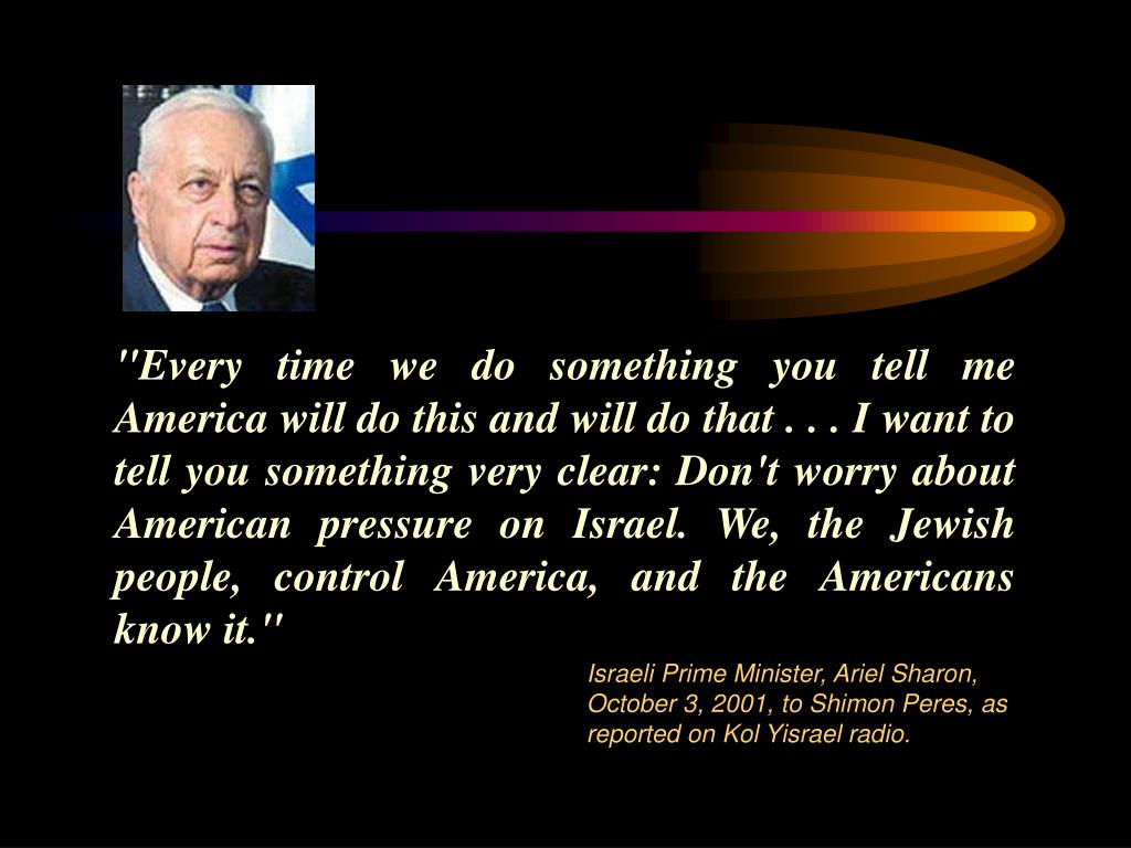 """Every time we do something you tell me America will do this and will do that . . . I want to tell you something very clear: Don't worry about American pressure on Israel. We, the Jewish people, control America, and the Americans know it."""