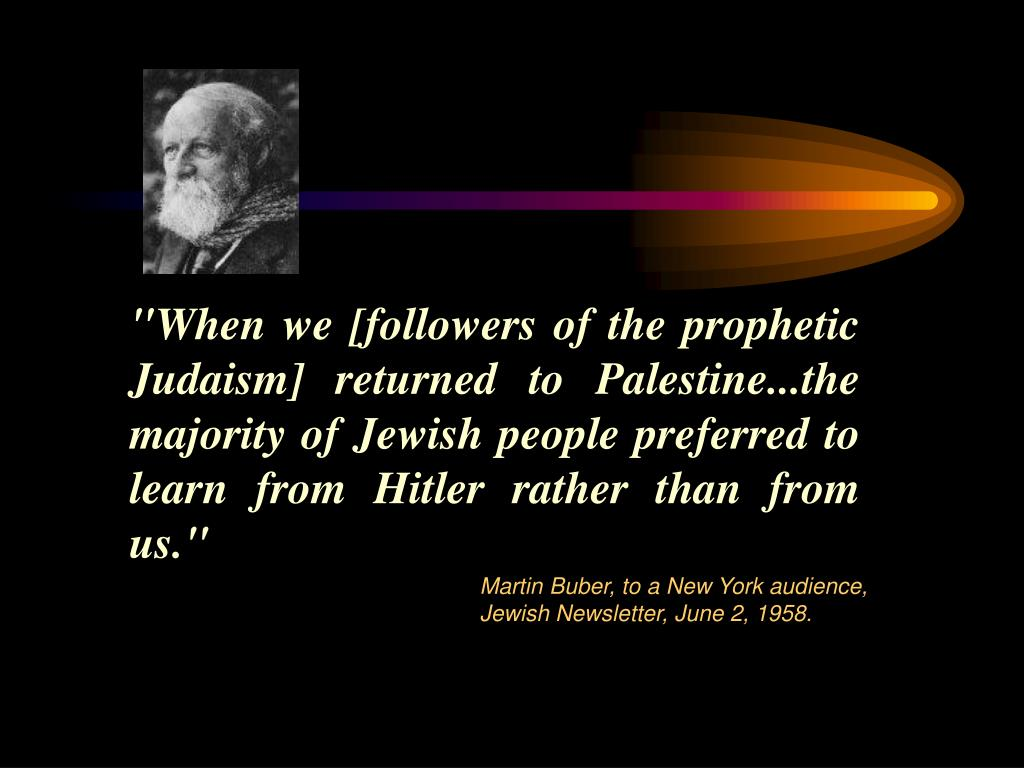 """When we [followers of the prophetic Judaism] returned to Palestine...the majority of Jewish people preferred to learn from Hitler rather than from us."""
