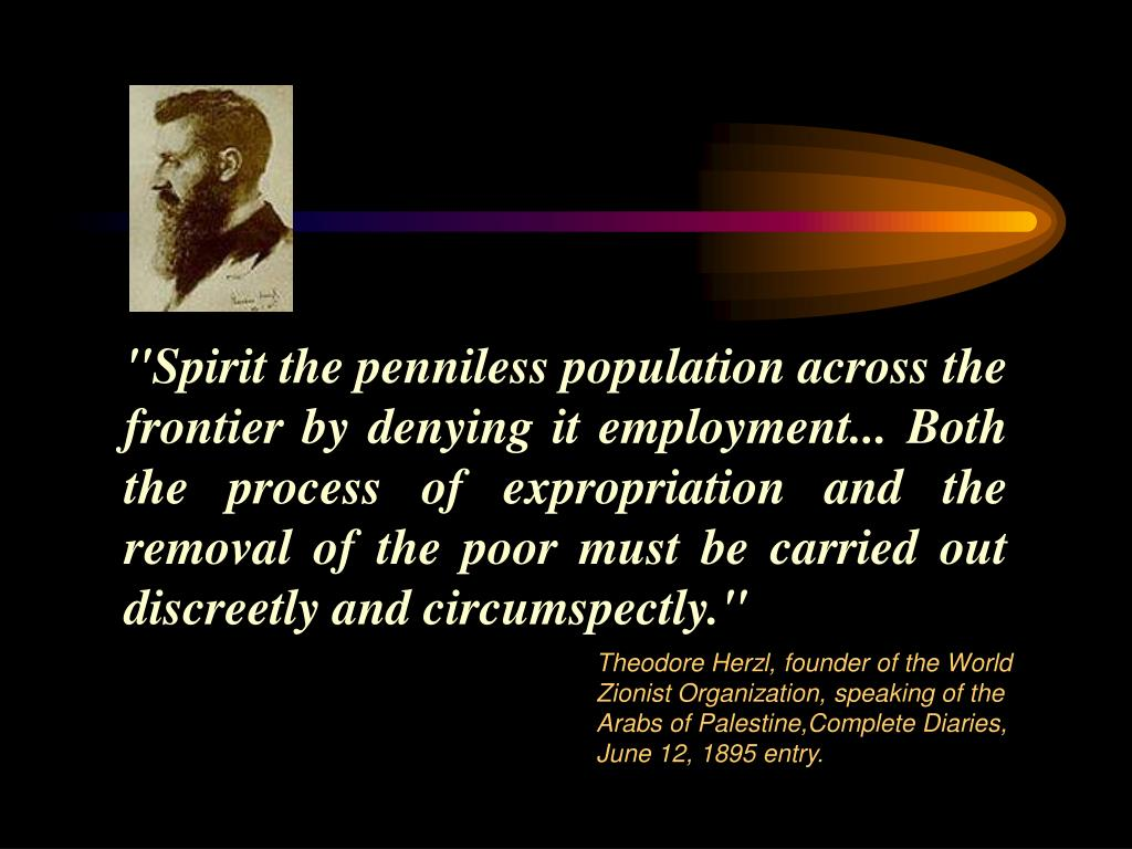 """Spirit the penniless population across the frontier by denying it employment... Both the process of expropriation and the removal of the poor must be carried out discreetly and circumspectly."""
