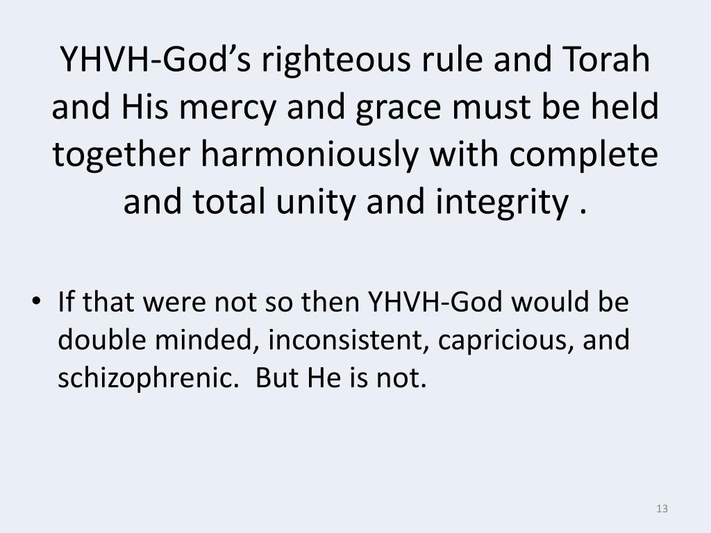 YHVH-God's righteous rule and Torah and His mercy and grace must be held together harmoniously with complete and total unity and integrity .