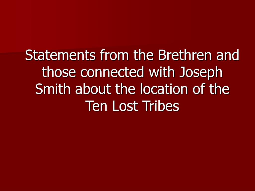Statements from the Brethren and those connected with Joseph Smith about the location of the Ten Lost Tribes