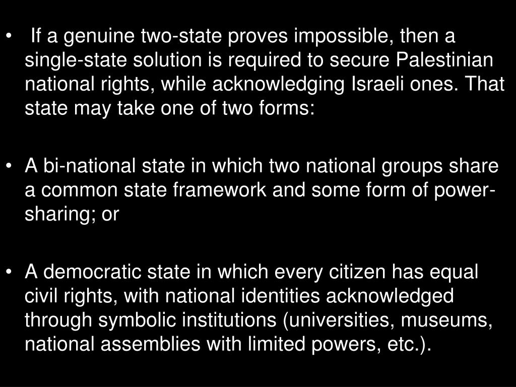 If a genuine two-state proves impossible, then a single-state solution is required to secure Palestinian national rights, while acknowledging Israeli ones. That state may take one of two forms: