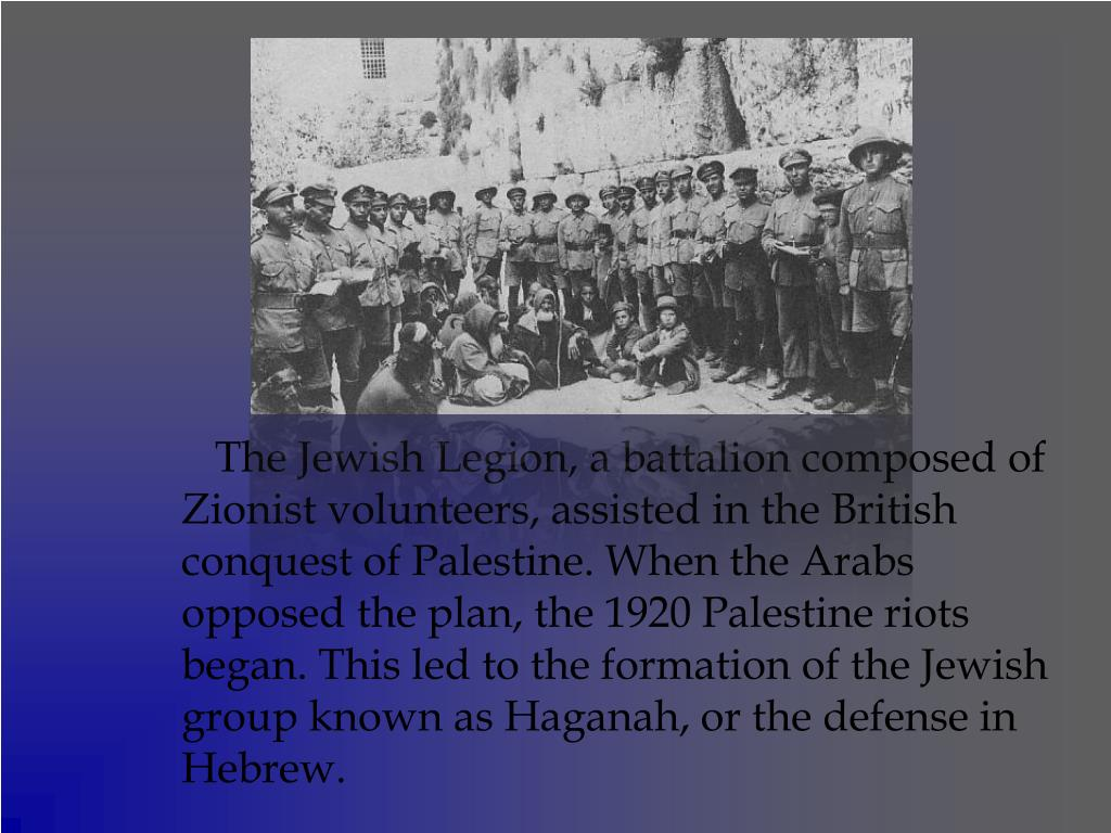 The Jewish Legion, a battalion composed of Zionist volunteers, assisted in the British conquest of Palestine. When the Arabs opposed the plan, the 1920 Palestine riots began. This led to the formation of the Jewish group known as Haganah, or the defense in Hebrew.