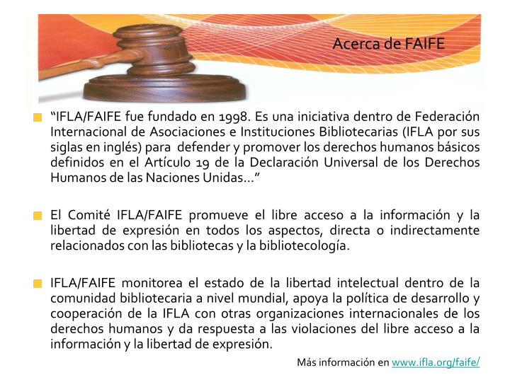 """""""IFLA/FAIFE fue fundado en 1998. Es una iniciativa dentro de Federación Internacional de Asociaciones e Instituciones Bibliotecarias (IFLA por sus siglas en inglés) para  defender y promover los derechos humanos básicos definidos en el Artículo 19 de la Declaración Universal de los Derechos Humanos de las Naciones Unidas..."""""""