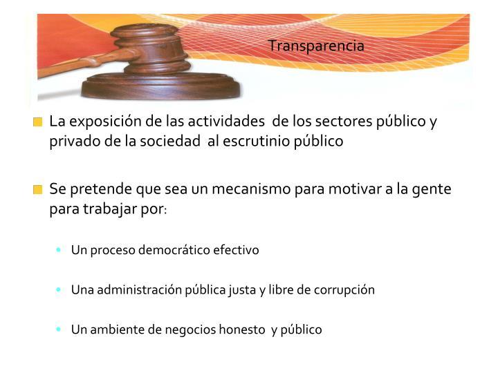 La exposición de las actividades  de los sectores público y privado de la sociedad  al escrutinio público