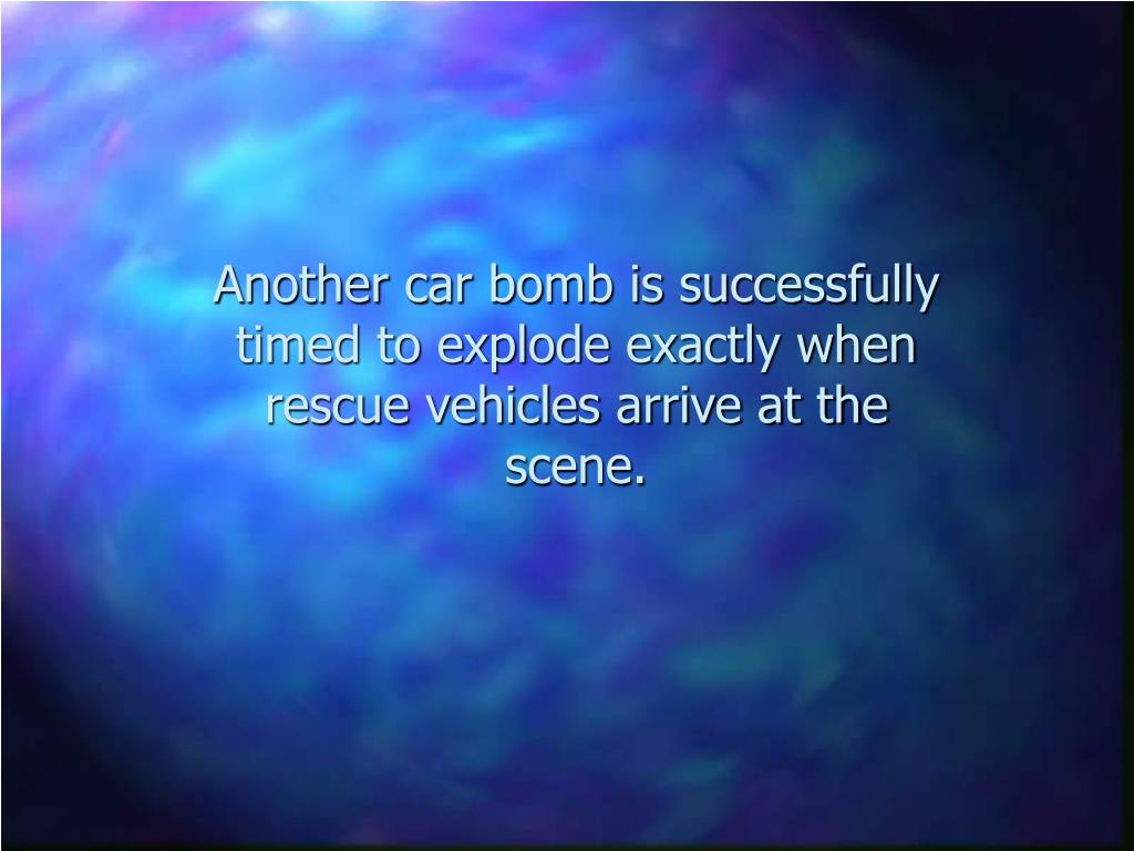 Another car bomb is successfully  timed to explode exactly when rescue vehicles arrive at the scene.