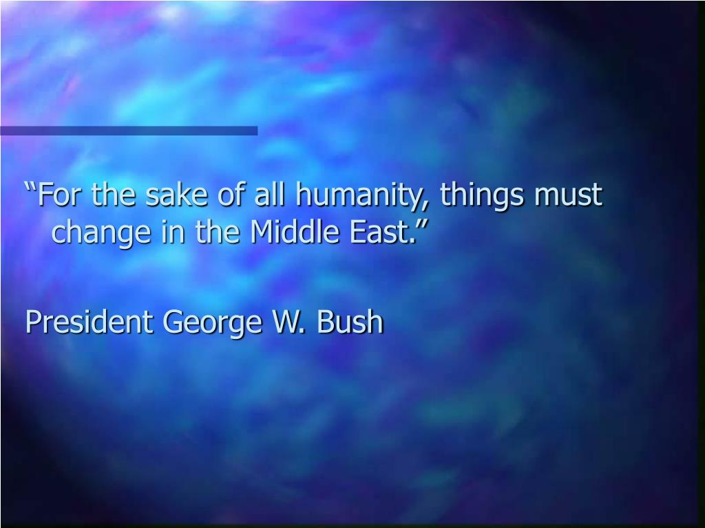 """For the sake of all humanity, things must change in the Middle East."""