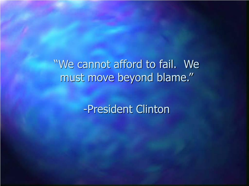 """We cannot afford to fail.  We must move beyond blame."""