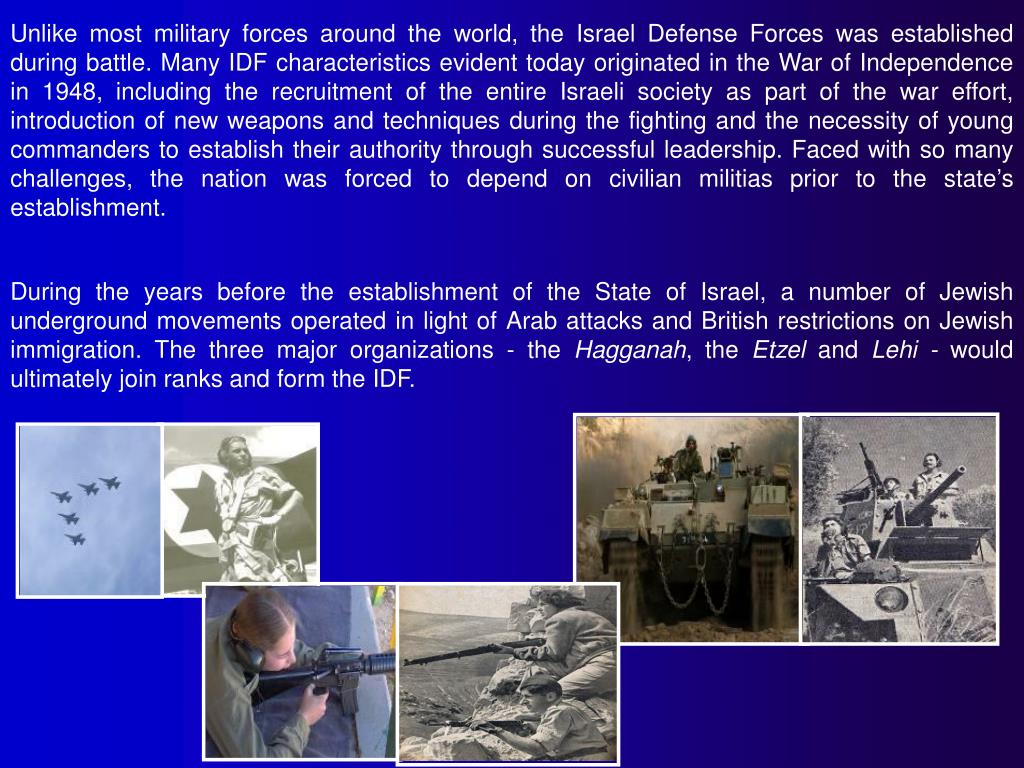 Unlike most military forces around the world, the Israel Defense Forces was established during battle. Many IDF characteristics evident today originated in the War of Independence in 1948, including the recruitment of the entire Israeli society as part of the war effort, introduction of new weapons and techniques during the fighting and the necessity of young commanders to establish their authority through successful leadership. Faced with so many challenges, the nation was forced to depend on civilian militias prior to the state's establishment.