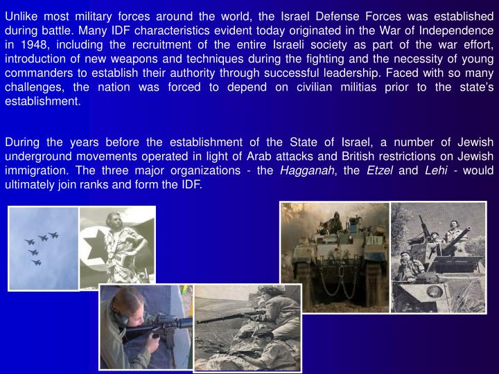 Unlike most military forces around the world, the Israel Defense Forces was established during battl...