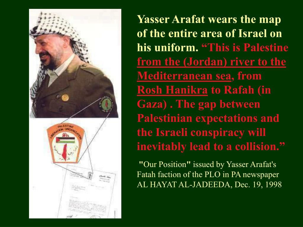 Yasser Arafat wears the map of the entire area of Israel on his uniform.