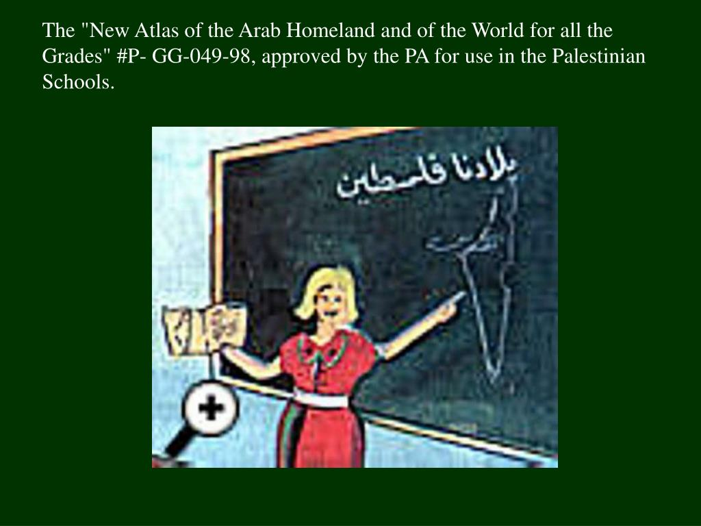 "The ""New Atlas of the Arab Homeland and of the World for all the Grades"" #P- GG-049-98, approved by the PA for use in the Palestinian Schools."