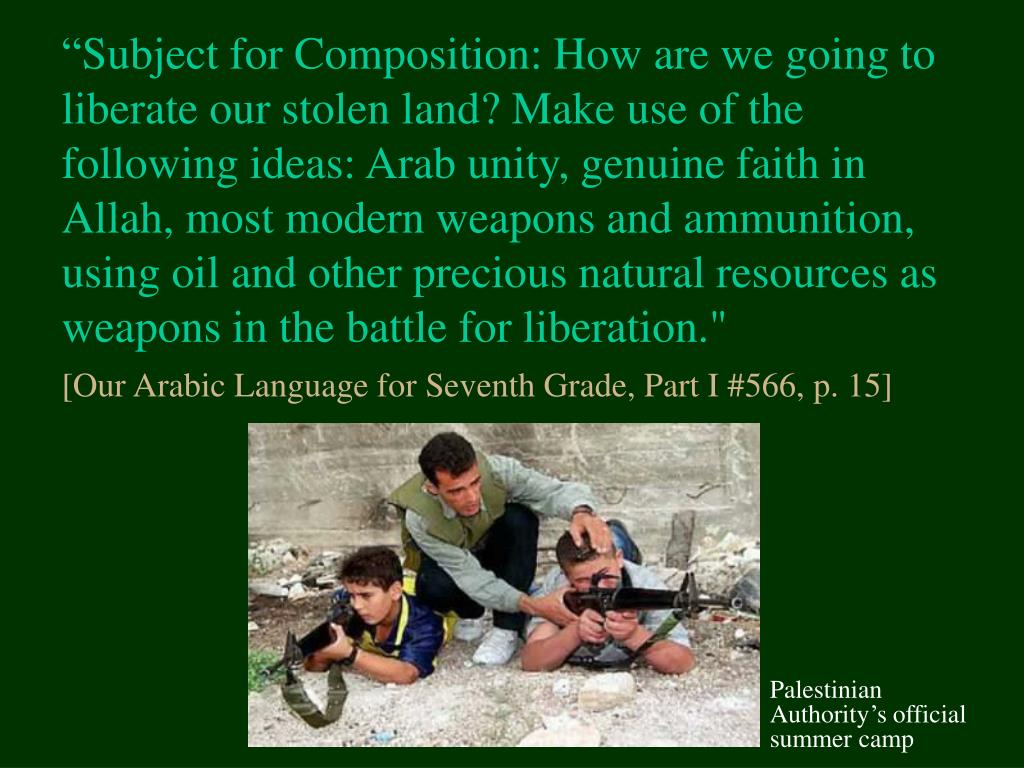 """Subject for Composition: How are we going to liberate our stolen land? Make use of the following ideas: Arab unity, genuine faith in Allah, most modern weapons and ammunition, using oil and other precious natural resources as weapons in the battle for liberation."""