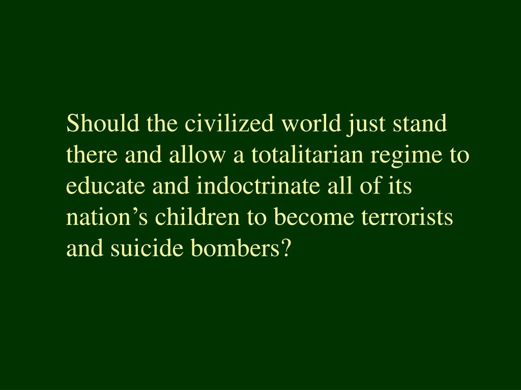Should the civilized world just stand there and allow a totalitarian regime to educate and indoctrinate all of its nation's children to become terrorists and suicide bombers?